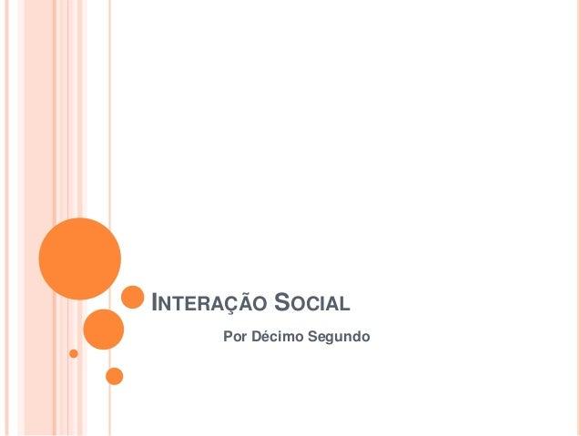 INTERAÇÃO SOCIAL     Por Décimo Segundo