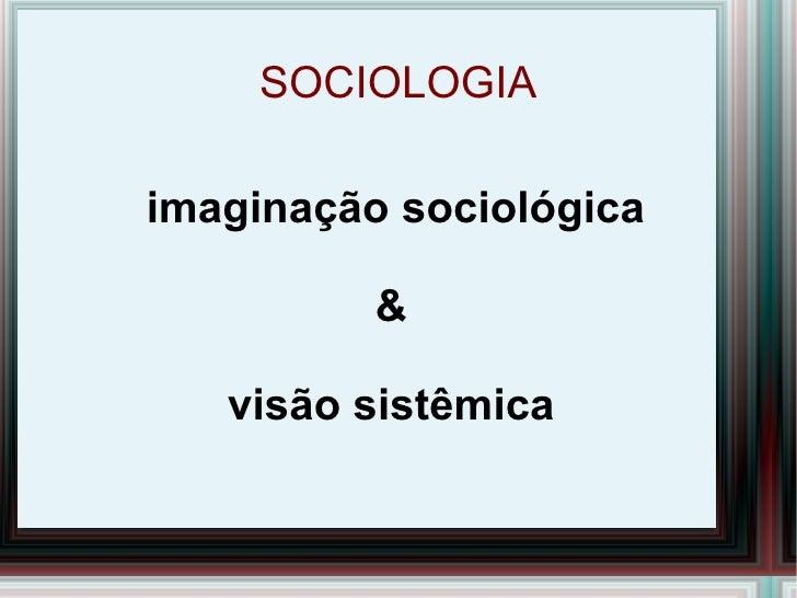 SOCIOLOGIA imaginação sociológica & visão sistêmica