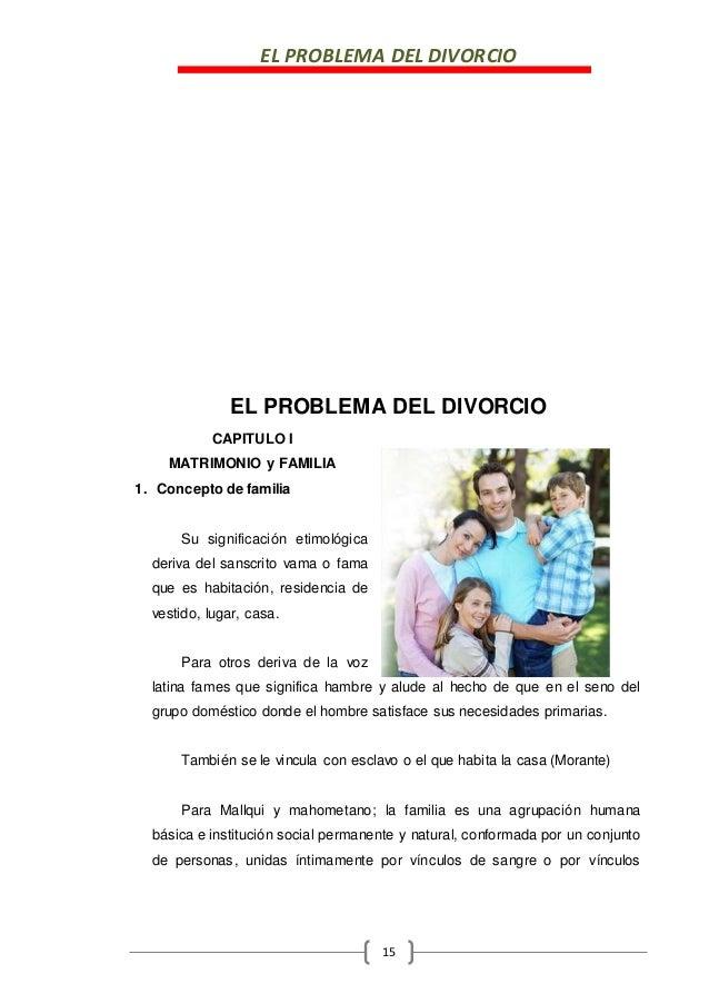 EL PROBLEMA DEL DIVORCIO 15 EL PROBLEMA DEL DIVORCIO CAPITULO I MATRIMONIO y FAMILIA 1. Concepto de familia Su significaci...