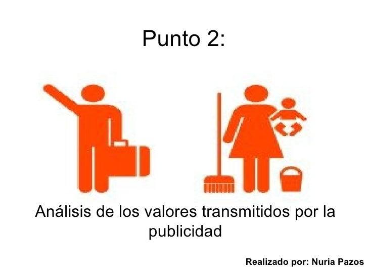 Punto 2: Análisis de los valores transmitidos por la publicidad Realizado por: Nuria Pazos