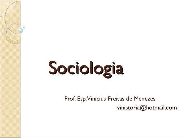 Sociologia  Prof. Esp. Vinicius Freitas de Menezes                          vinistoria@hotmail.com