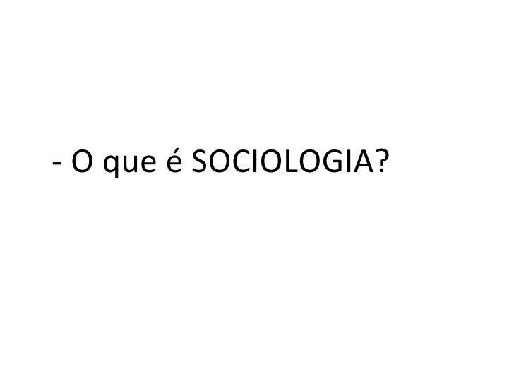 <ul><li>- O que é SOCIOLOGIA? </li></ul>