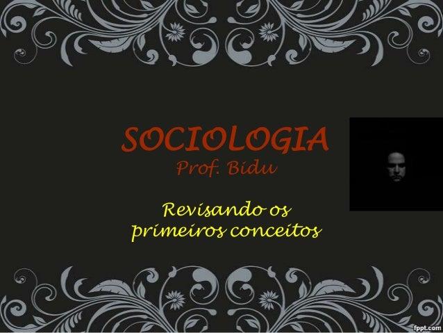 SOCIOLOGIA Prof. Bidu Revisando os primeiros conceitos
