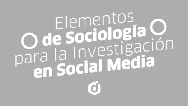 ELEMENTOS DE SOCIOLOGÍA PARA LA INVESTIGACIÓN EN SOCIAL MEDIA Thursday, November 20, 14