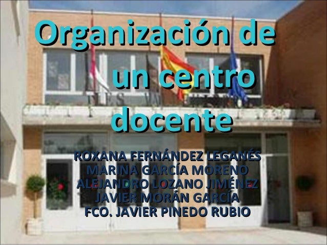Organización de    un centro    docente  ROXANA FERNÁNDEZ LEGANÉS   MARINA GARCÍA MORENO  ALEJANDRO LOZANO JIMÉNEZ     JAV...