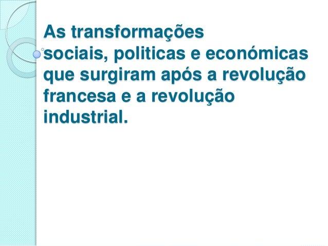 As transformações sociais, politicas e económicas que surgiram após a revolução francesa e a revolução industrial.