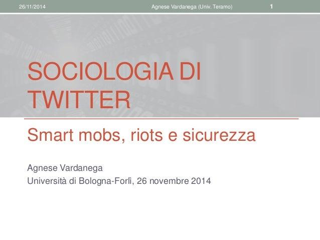 26/11/2014 Agnese Vardanega (Univ. Teramo) 1  SOCIOLOGIA DI  TWITTER  Smart mobs, riots e sicurezza  Agnese Vardanega  Uni...