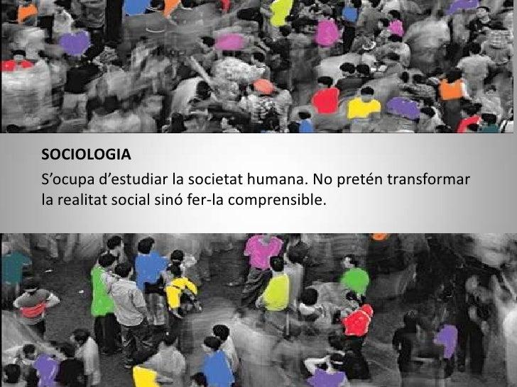 SOCIOLOGIA<br />S'ocupa d'estudiar la societat humana. No pretén transformar la realitat social sinó fer-la comprensible.<...