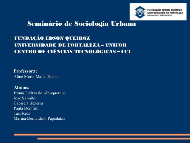 Seminário de Sociologia UrbanaFUNDAÇÃO EDSON QUEIROZUNIVERSIDADE DE FORTALEZA – UNIFORCENTRO DE CIÊNCIAS TECNOLÓGICAS – CC...