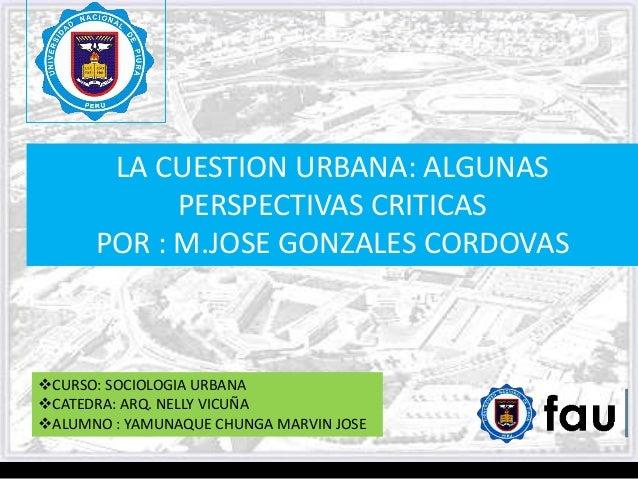 LA CUESTION URBANA: ALGUNAS PERSPECTIVAS CRITICAS POR : M.JOSE GONZALES CORDOVAS CURSO: SOCIOLOGIA URBANA CATEDRA: ARQ. ...