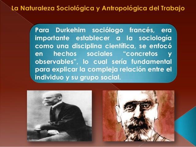La Naturaleza Sociológica y Antropológica del TrabajoPara Durkehim sociólogo francés, eraimportante establecer a la sociol...