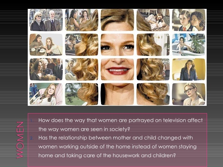 <ul><li>How does the way that women are portrayed on television affect the way women are seen in society? </li></ul><ul><l...