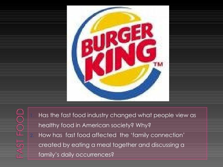 <ul><li>Has the fast food industry changed what people view as healthy food in American society? Why? </li></ul><ul><li>Ho...
