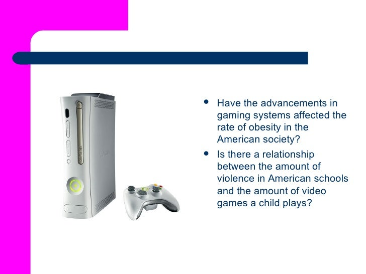 <ul><li>Have the advancements in gaming systems affected the rate of obesity in the American society?   </li></ul><ul><li>...