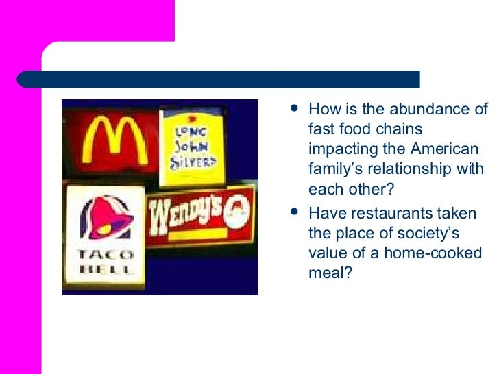 <ul><li>How is the abundance of fast food chains impacting the American family's relationship with each other? </li></ul><...