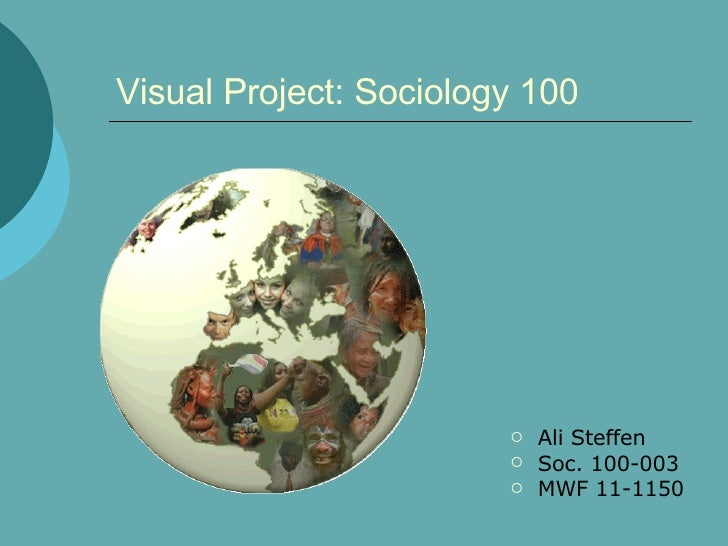 Visual Project: Sociology 100 <ul><li>Ali Steffen </li></ul><ul><li>Soc. 100-003 </li></ul><ul><li>MWF 11-1150 </li></ul>