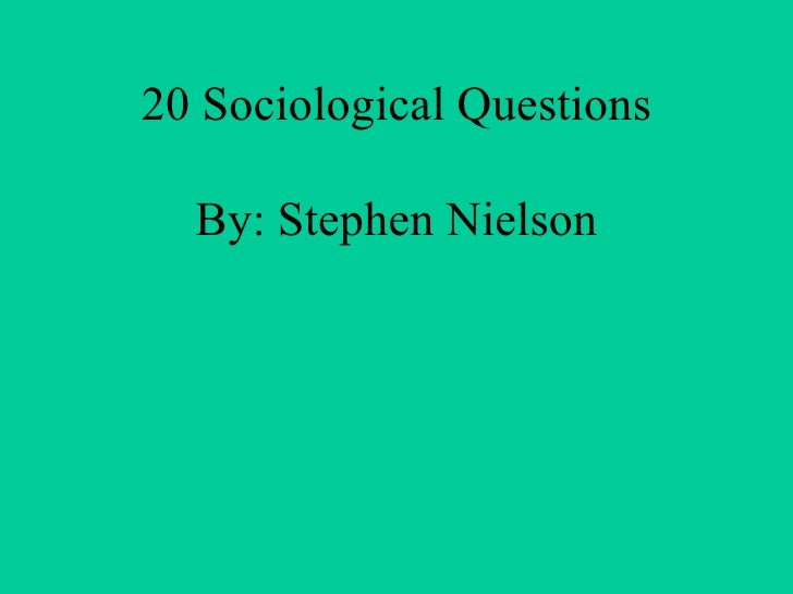 20 Sociological Questions By: Stephen Nielson
