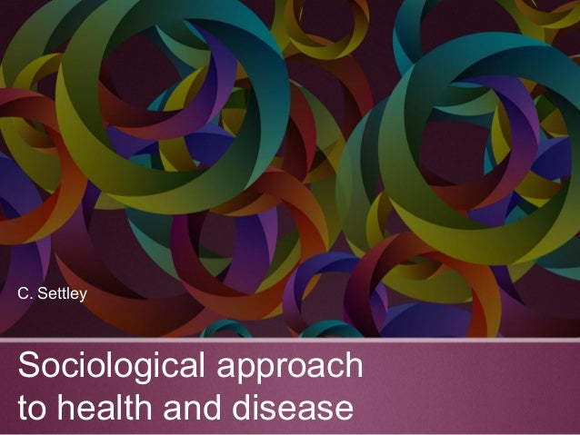 Sociological approach to health and disease C. Settley