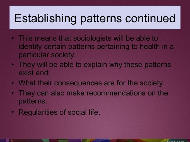 • This means that sociologists will be able to identify certain patterns pertaining to health in a particular society. • T...