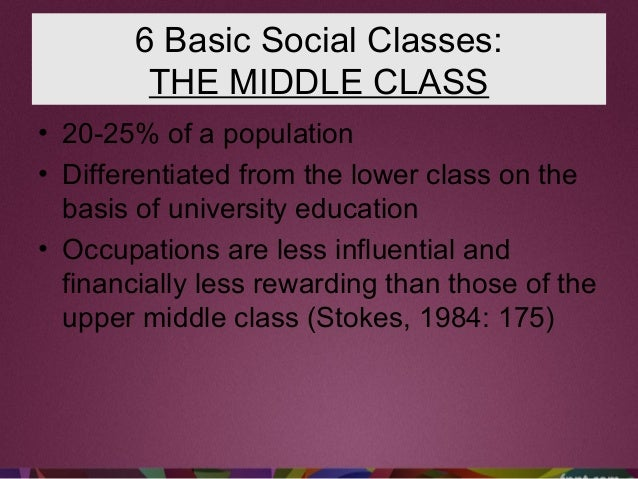 6 Basic Social Classes: THE MIDDLE CLASS • 20-25% of a population • Differentiated from the lower class on the basis of un...