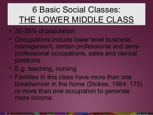 6 Basic Social Classes: THE LOWER MIDDLE CLASS • 30-35% of population • Occupations include lower level business managemen...
