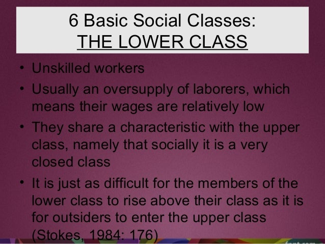 6 Basic Social Classes: THE LOWER CLASS • Unskilled workers • Usually an oversupply of laborers, which means their wages a...