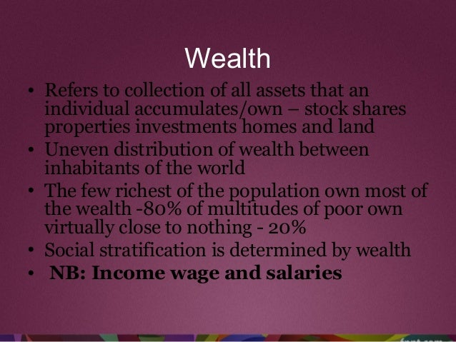 Wealth • Refers to collection of all assets that an individual accumulates/own – stock shares properties investments homes...