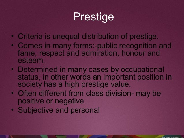 Prestige • Criteria is unequal distribution of prestige. • Comes in many forms:-public recognition and fame, respect and a...