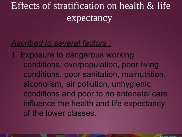 Effects of stratification on health & life expectancy Ascribed to several factors : 1. Exposure to dangerous working condi...