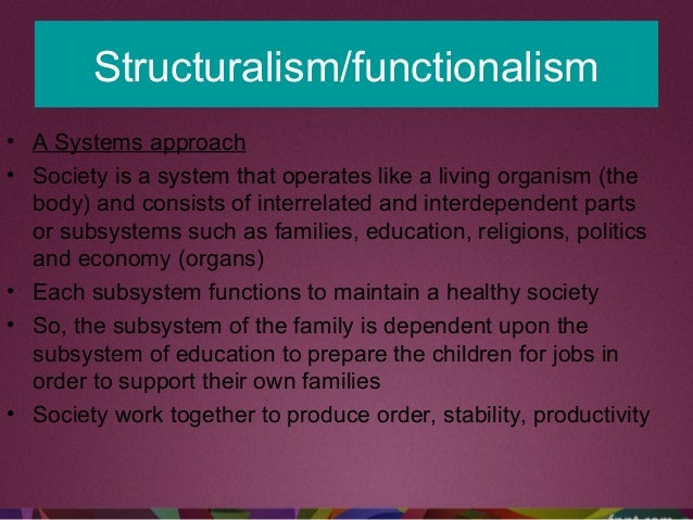 Structuralism/functionalism • A Systems approach • Society is a system that operates like a living organism (the body) and...