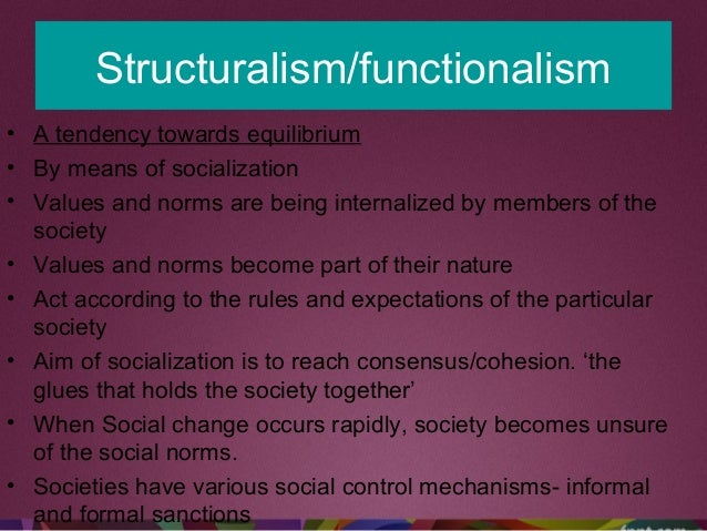 Structuralism/functionalism • A tendency towards equilibrium • By means of socialization • Values and norms are being inte...