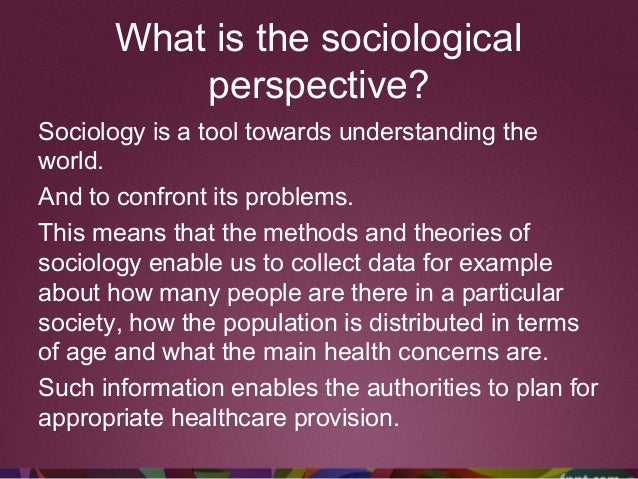 What is the sociological perspective? Sociology is a tool towards understanding the world. And to confront its problems. T...