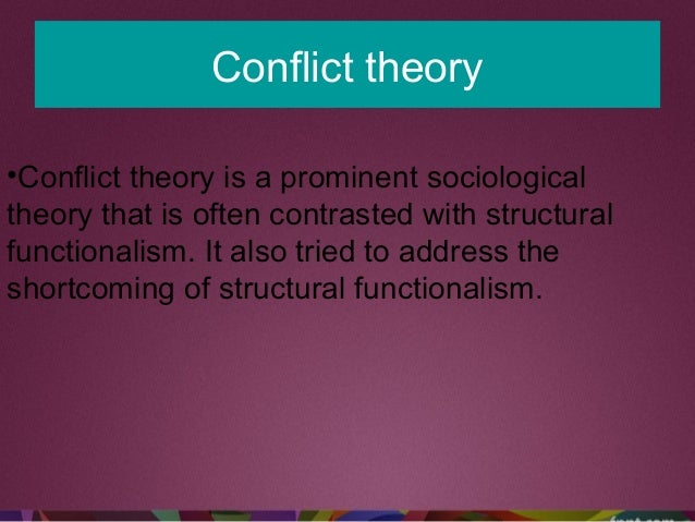 Conflict theory •Conflict theory is a prominent sociological theory that is often contrasted with structural functionalism...