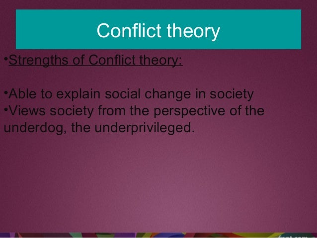 Conflict theory •Strengths of Conflict theory: •Able to explain social change in society •Views society from the perspecti...