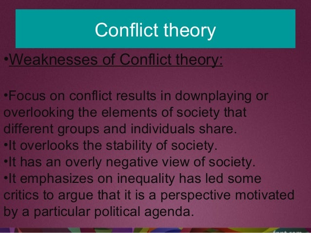 Conflict theory •Weaknesses of Conflict theory: •Focus on conflict results in downplaying or overlooking the elements of s...