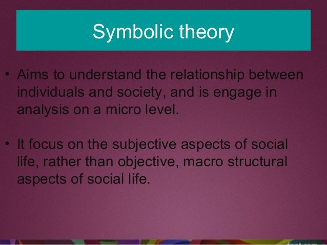 Symbolic theory • Aims to understand the relationship between individuals and society, and is engage in analysis on a micr...