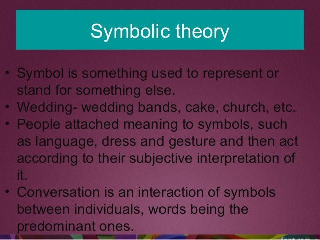 Symbolic theory • Symbol is something used to represent or stand for something else. • Wedding- wedding bands, cake, churc...
