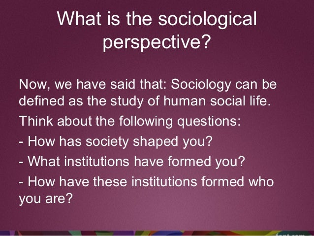 What is the sociological perspective? Now, we have said that: Sociology can be defined as the study of human social life. ...
