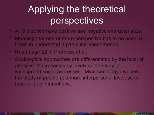 Applying the theoretical perspectives • All 3 theories have positive and negative characteristics. • Meaning that one or m...