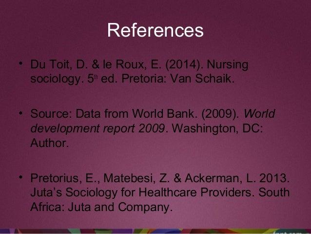References • Du Toit, D. & le Roux, E. (2014). Nursing sociology. 5th ed. Pretoria: Van Schaik. • Source: Data from World ...
