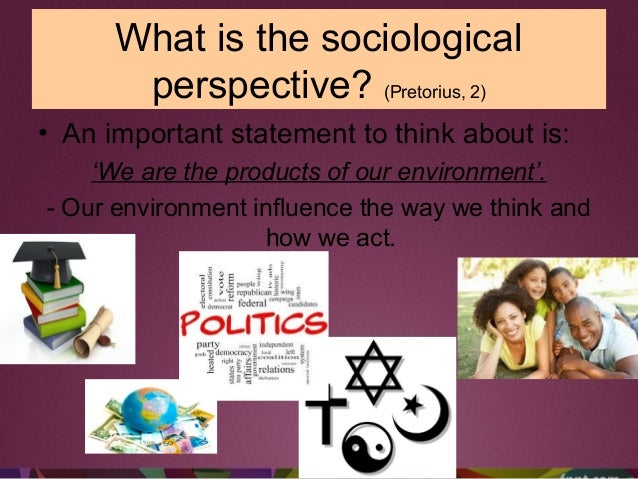 • An important statement to think about is: 'We are the products of our environment'. - Our environment influence the way ...