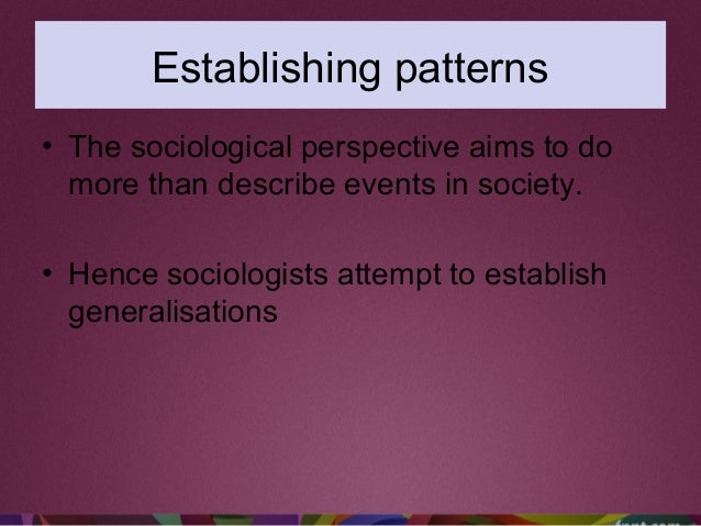 Establishing patterns • The sociological perspective aims to do more than describe events in society. • Hence sociologists...