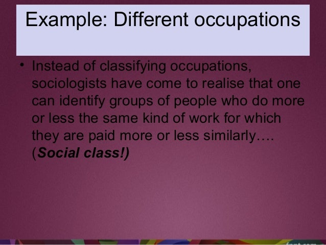 Example: Different occupations • Instead of classifying occupations, sociologists have come to realise that one can identi...