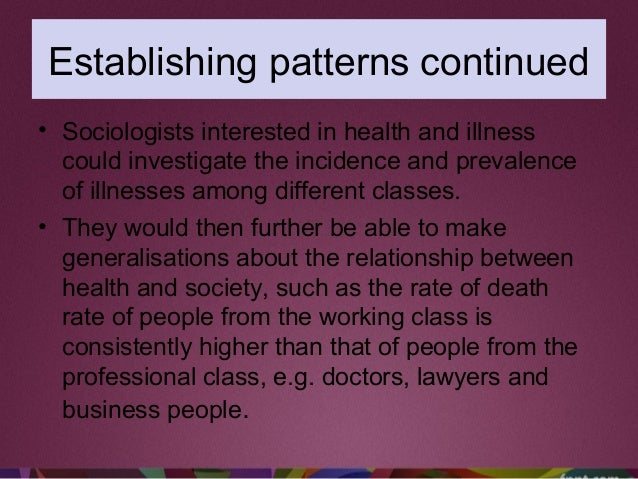 Establishing patterns continued • Sociologists interested in health and illness could investigate the incidence and preval...