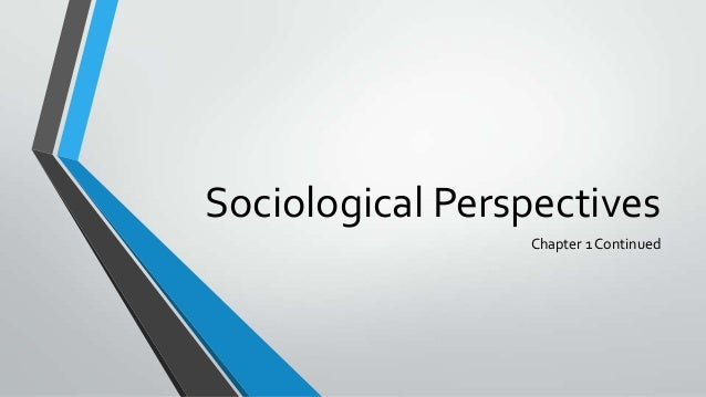 Sociological Perspectives                 Chapter 1 Continued