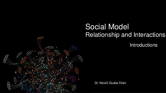 Social Model Relationship and Interactions Introductions Dr. Nicolò Guaita Diani