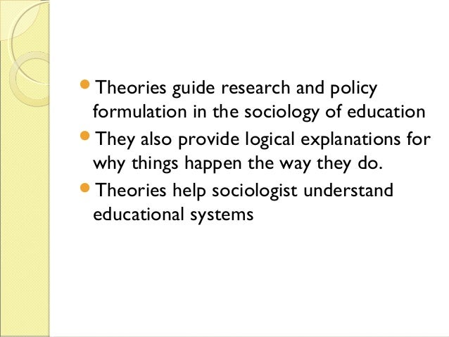 sociology theories on education The functionalist theory focuses on the ways that universal education serves the needs of society functionalists first see education in its manifest role: conveying basic knowledge and skills to the next generation.