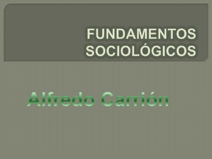 FUNDAMENTOS SOCIOLÓGICOS<br />Alfredo Carrión<br />