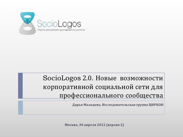 SocioLogos 2.0. Новые возможностикорпоративной социальной сети для     профессионального сообщества          Дарья Мальцев...