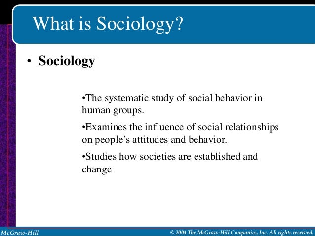 What is Sociology?       • Sociology               •The systematic study of social behavior in               human groups....